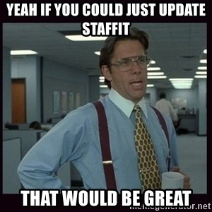 Yeeah..If you could just go ahead and...etc - YEAH if you could just update staffit that would be great