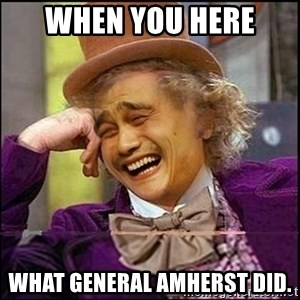 yaowonkaxd - When you here  what general amherst did.