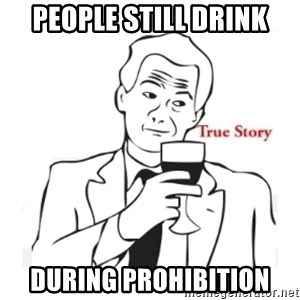 truestoryxd - people still drink during prohibition