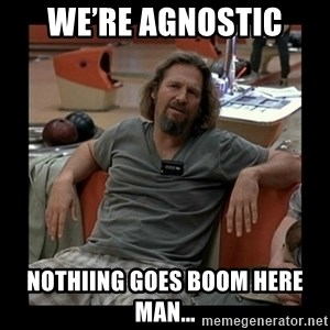 The Dude - We're Agnostic NothiIng goes BOOM here man...