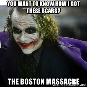 joker - You want to know how i got these scars? The boston massacre