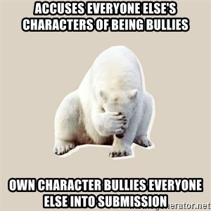 Bad RPer Polar Bear - Accuses everyone else's characters of being bullies Own character bullies everyone else into submission