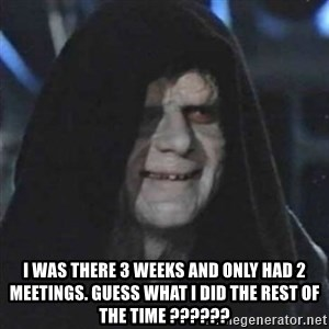 Sith Lord - i was there 3 weeks and only had 2 meetings. guess what i did the rest of the time ??????