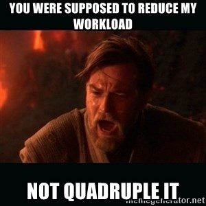 """Obi Wan Kenobi """"You were my brother!"""" - You were supposed to reduce my workload Not quadruple it"""