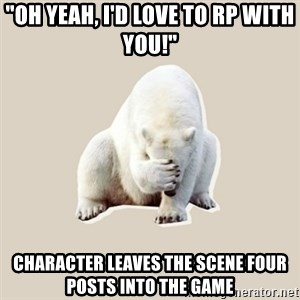 "Bad RPer Polar Bear - ""Oh yeah, I'd love to RP with you!"" cHARACTER LEAVES THE SCENE FOUR POSTS INTO THE GAME"