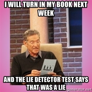 MAURY PV - I will turn in my book next week And the Lie detector test says that was a lie