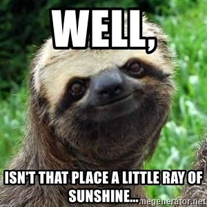 Sarcastic Sloth - Well,  isn't that place a little ray of sunshine...