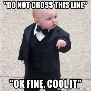 """gangster baby - """"DO not cross this line"""" """"ok fine, cool it"""""""