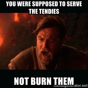 """Obi Wan Kenobi """"You were my brother!"""" - You were supposed to serve the tendies not burn them"""