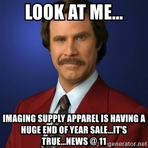Anchorman Birthday - Look at me... Imaging Supply Apparel is having a Huge End Of Year Sale...It's True...News @ 11