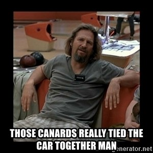 The Dude - tHOSE CANARDS REALLY TIED THE CAR TOGETHER MAN