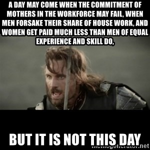 But it is not this Day ARAGORN - A day may come when the commitment of mothers in the workforce may fail, when men forsake their share of house work, and women get paid MUCH less than men of equal experience and skill DO, BUT IT IS NOT THIS DAY