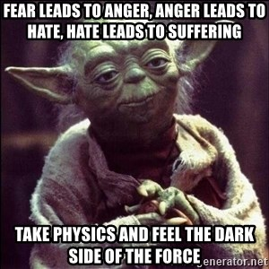 Advice Yoda - Fear leads to anger, Anger leads to hate, hate leads to suffering take physics and feel the dark side of the force