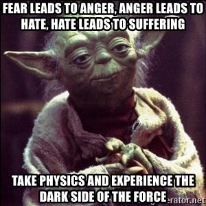 Advice Yoda - FEAR LEADS TO ANGER, ANGER LEADS TO HATE, HATE LEADS TO SUFFERING TAKE PHYSICS AND EXPERIENCE THE DARK SIDE OF THE FORCE