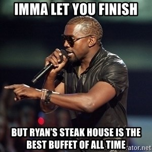 Kanye - Imma let you finish But ryan's Steak house is the best buffet of all time