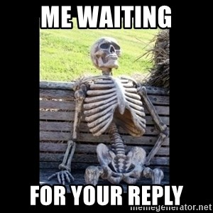 Still Waiting - me waiting for your reply