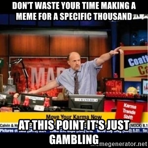 Mad Karma With Jim Cramer - Don't waste your time making a meme for a specific thousand At this point it's just gambling