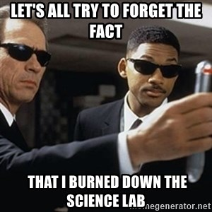 men in black - Let's all try to forget the fact  that I BURNED DOWN THE SCIENCE LAB