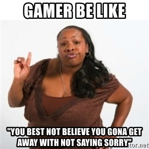 """strong independent black woman asdfghjkl - gamer be like """"you best not believe you gona get away with not saying sorry"""""""