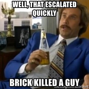 That escalated quickly-Ron Burgundy - Well, that escalated quickly brick killed a guy