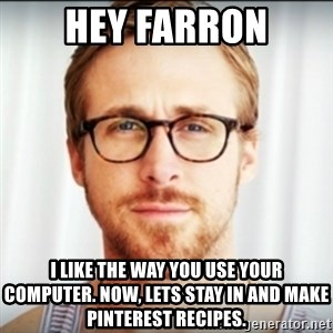 Ryan Gosling Hey Girl 3 - Hey farron i like the way you use your computer. Now, lets stay in and make pinterest recipes.