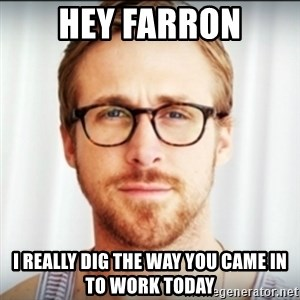 Ryan Gosling Hey Girl 3 - Hey farron i really dig the way you came in to work today