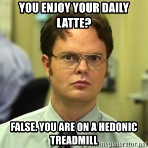 Dwight Meme - You Enjoy your daily latte? FAlse. You are on a Hedonic treadmill