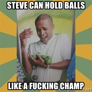 Why can't I hold all these limes - Steve can hold balls Like a fucking champ