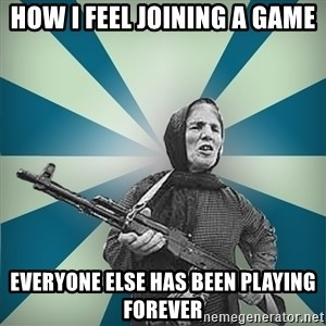 badgrandma - how i feel joining a game everyone else has been playing forever