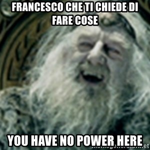 you have no power here - Francesco che ti chiede di fare cose you have no power here