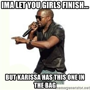 Imma Let you finish kanye west - Ima let you girls finish... But Karissa has this one in the bag