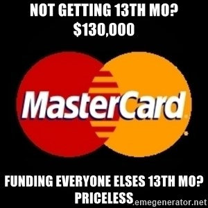 mastercard - Not getting 13th mo? $130,000 funding everyone elses 13th mo? priceless