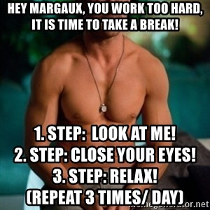 Shirtless Ryan Gosling - Hey maRGAUX, you work too hard, IT IS TIME TO TAKE A BREAK!  1. step:  Look at me!                                  2. step: close your eyes!                                    3. STEP: RELAX!                                              (Repeat 3 times/ day)