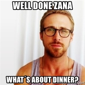 Ryan Gosling Hey  - well done Zana what´s about dinner?