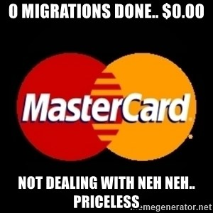 mastercard - 0 migrations done.. $0.00 Not dealing with Neh Neh.. Priceless