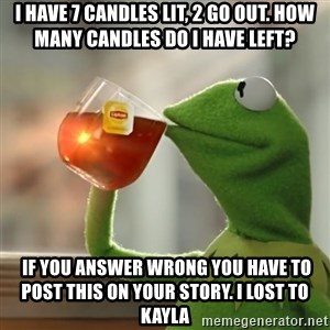 Kermit The Frog Drinking Tea - I have 7 candles lit, 2 go out. How many candles do I have left?  IF YOU ANSWER WRONG YOU HAVE TO POST THIS ON YOUR STORY. I LOST TO KAYLA