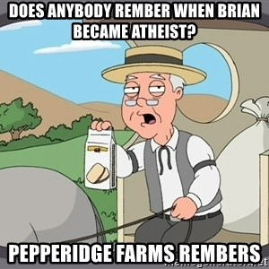 Family Guy Pepperidge Farm - Does anybody RemBer when brian became atheist? Pepperidge farms rembers