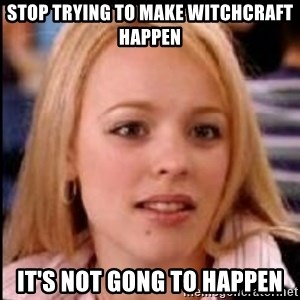 regina george fetch - STOP TRYING TO MAKE WITCHCRAFT HAPPEN IT'S NOT GONG TO HAPPEN
