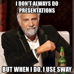 Most Interesting Man - I don't always do presentations but when i do, i use sway