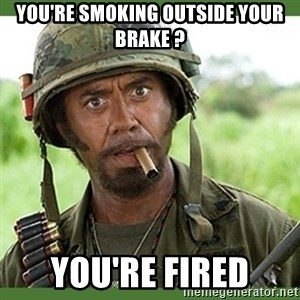 went full retard - you're smoking outside your brake ? you're fired