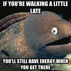 Bad Joke Eel v2.0 - if you're walking a little late you'll still have energy when you get there