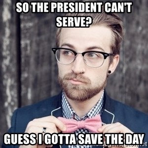 Scumbag Analytic Philosopher - so the president can't serve? guess i gotta save the day
