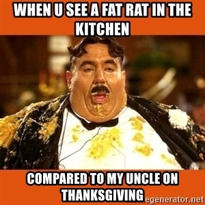 Fat Guy - When u see a fat rat in the kitchen compared to my uncle on thanksgiving