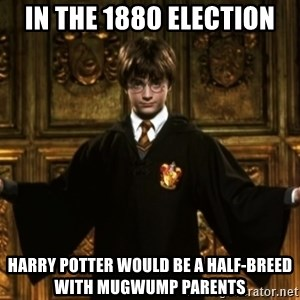 Harry Potter Come At Me Bro - In the 1880 election harry potter would be a half-breed with mugwump parents