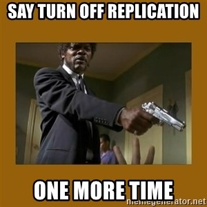 say what one more time - Say Turn off Replication One more Time