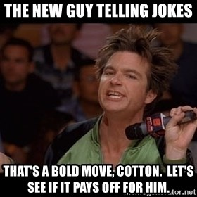 Bold Move Cotton - The New guy telling jokes that's a bold move, cotton.  let's see if it pays off for him.