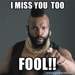 Mr T Fool - I MISS YOU  TOO FOOL!!