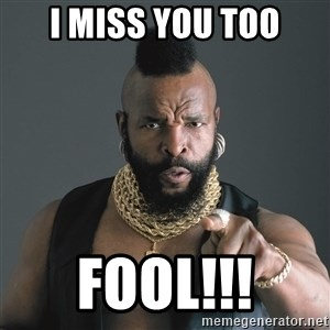 Mr T Fool - I MISS YOU TOO fOOL!!!