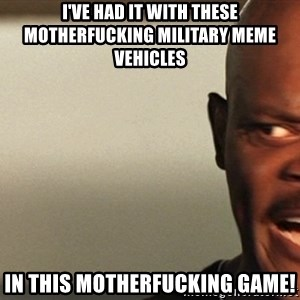 Snakes on a plane Samuel L Jackson - I've had it with these motherfucking military meme vehicles in this motherfucking game!