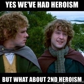 What about second breakfast? - Yes we've had heroism But what about 2nd heroism